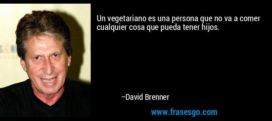 Un vegetariano es una persona que no va a comer cualquier cosa que pueda tener hijos. – David Brenner