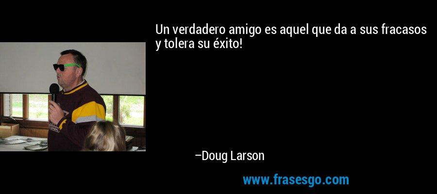 Un verdadero amigo es aquel que da a sus fracasos y tolera su éxito! – Doug Larson