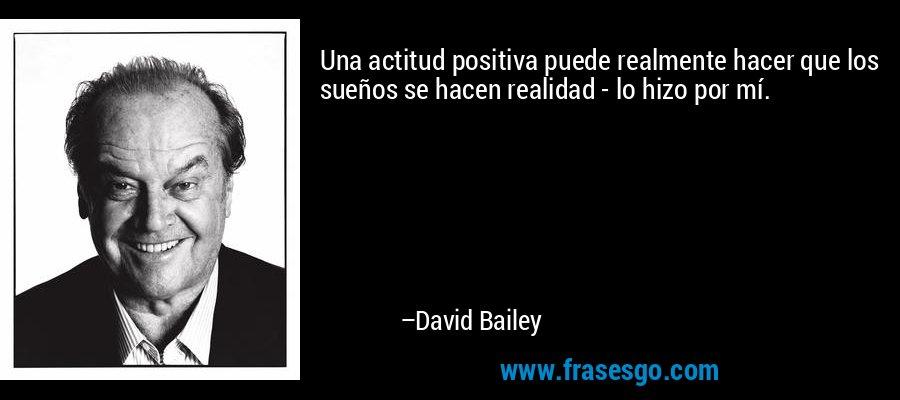 Una actitud positiva puede realmente hacer que los sueños se hacen realidad - lo hizo por mí. – David Bailey