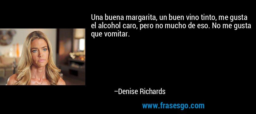 Una buena margarita, un buen vino tinto, me gusta el alcohol caro, pero no mucho de eso. No me gusta que vomitar. – Denise Richards