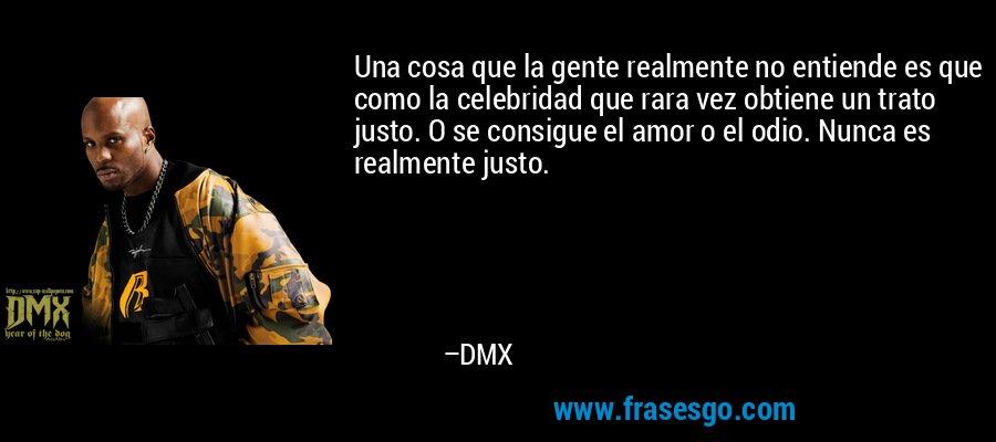 Una cosa que la gente realmente no entiende es que como la celebridad que rara vez obtiene un trato justo. O se consigue el amor o el odio. Nunca es realmente justo. – DMX