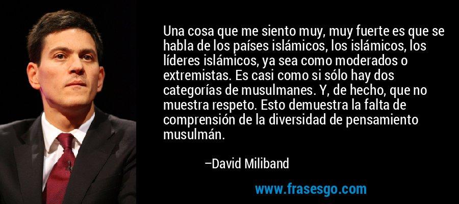 Una cosa que me siento muy, muy fuerte es que se habla de los países islámicos, los islámicos, los líderes islámicos, ya sea como moderados o extremistas. Es casi como si sólo hay dos categorías de musulmanes. Y, de hecho, que no muestra respeto. Esto demuestra la falta de comprensión de la diversidad de pensamiento musulmán. – David Miliband
