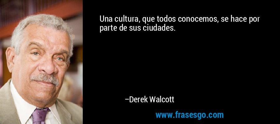 Una cultura, que todos conocemos, se hace por parte de sus ciudades. – Derek Walcott