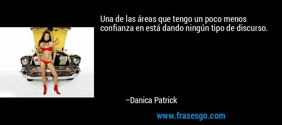 Una de las áreas que tengo un poco menos confianza en está dando ningún tipo de discurso. – Danica Patrick