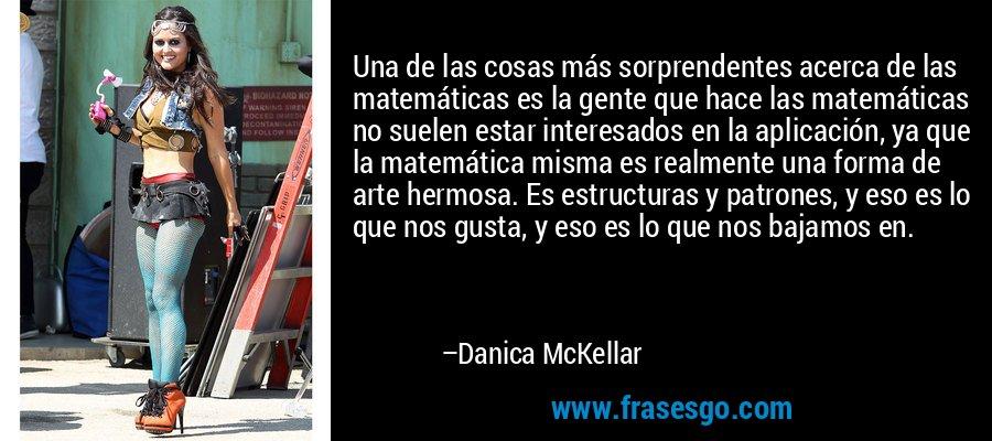 Una de las cosas más sorprendentes acerca de las matemáticas es la gente que hace las matemáticas no suelen estar interesados en la aplicación, ya que la matemática misma es realmente una forma de arte hermosa. Es estructuras y patrones, y eso es lo que nos gusta, y eso es lo que nos bajamos en. – Danica McKellar