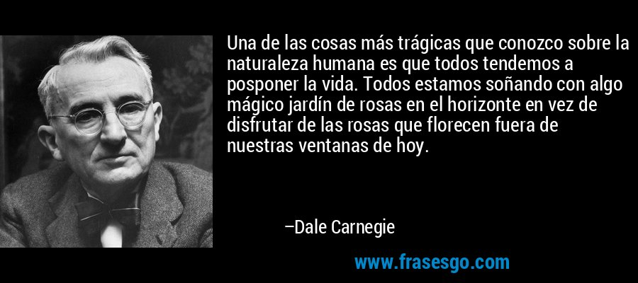 Una de las cosas más trágicas que conozco sobre la naturaleza humana es que todos tendemos a posponer la vida. Todos estamos soñando con algo mágico jardín de rosas en el horizonte en vez de disfrutar de las rosas que florecen fuera de nuestras ventanas de hoy. – Dale Carnegie