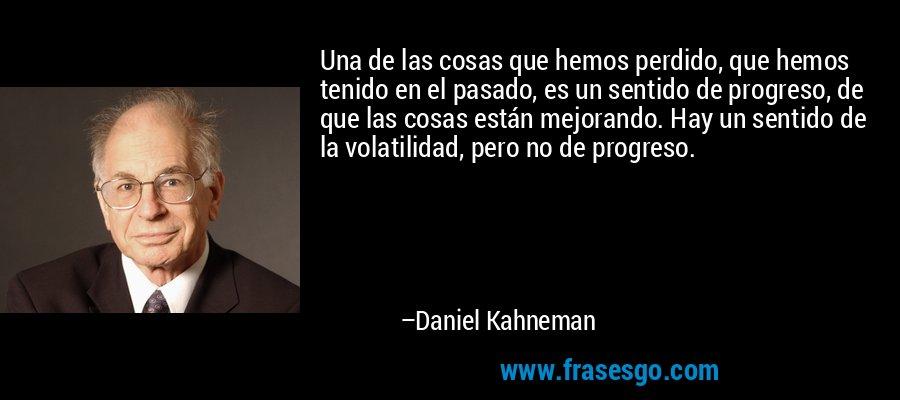 Una de las cosas que hemos perdido, que hemos tenido en el pasado, es un sentido de progreso, de que las cosas están mejorando. Hay un sentido de la volatilidad, pero no de progreso. – Daniel Kahneman