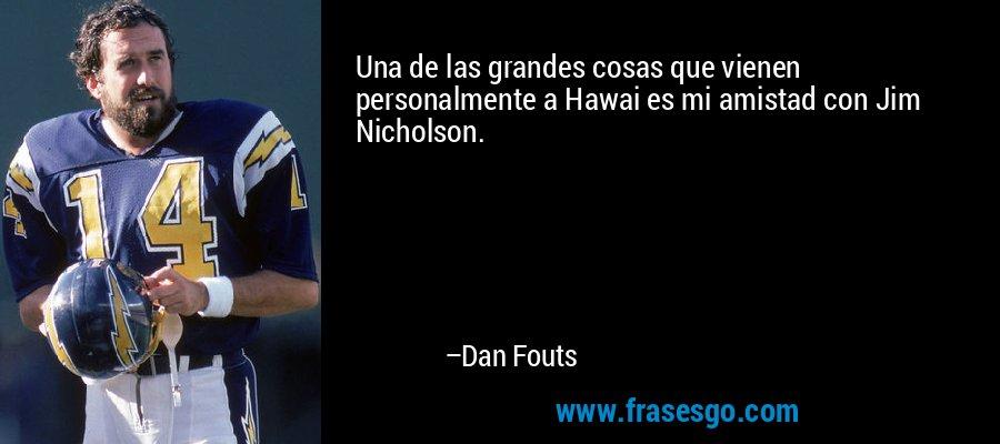 Una de las grandes cosas que vienen personalmente a Hawai es mi amistad con Jim Nicholson. – Dan Fouts