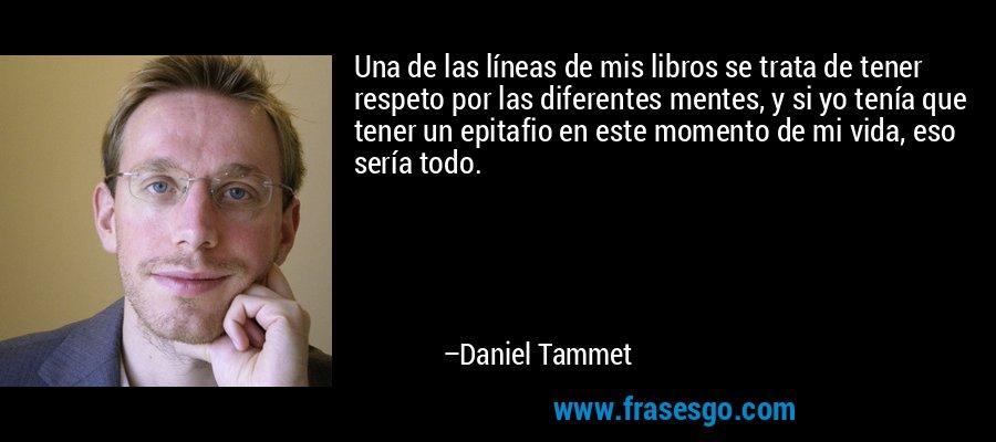 Una de las líneas de mis libros se trata de tener respeto por las diferentes mentes, y si yo tenía que tener un epitafio en este momento de mi vida, eso sería todo. – Daniel Tammet