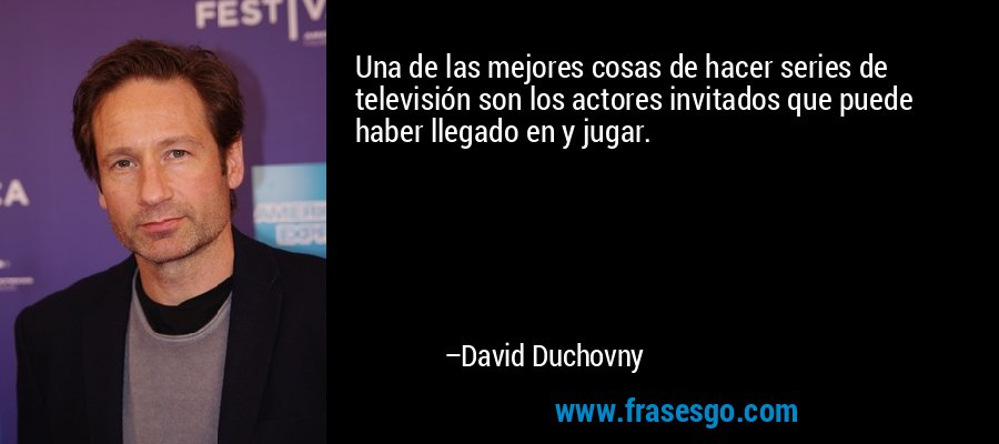 Una de las mejores cosas de hacer series de televisión son los actores invitados que puede haber llegado en y jugar. – David Duchovny