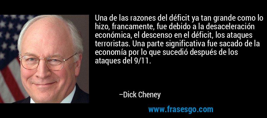 Una de las razones del déficit ya tan grande como lo hizo, francamente, fue debido a la desaceleración económica, el descenso en el déficit, los ataques terroristas. Una parte significativa fue sacado de la economía por lo que sucedió después de los ataques del 9/11. – Dick Cheney