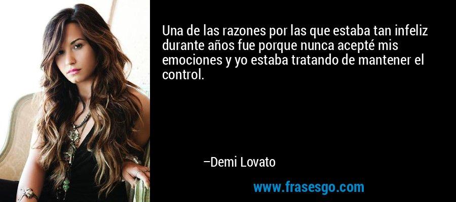 Una de las razones por las que estaba tan infeliz durante años fue porque nunca acepté mis emociones y yo estaba tratando de mantener el control. – Demi Lovato