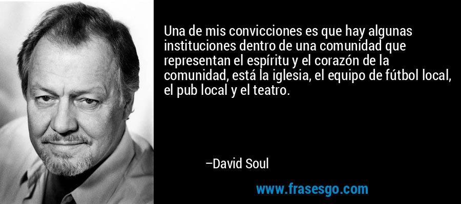 Una de mis convicciones es que hay algunas instituciones dentro de una comunidad que representan el espíritu y el corazón de la comunidad, está la iglesia, el equipo de fútbol local, el pub local y el teatro. – David Soul