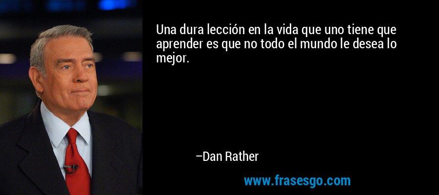 Una dura lección en la vida que uno tiene que aprender es que no todo el mundo le desea lo mejor. – Dan Rather