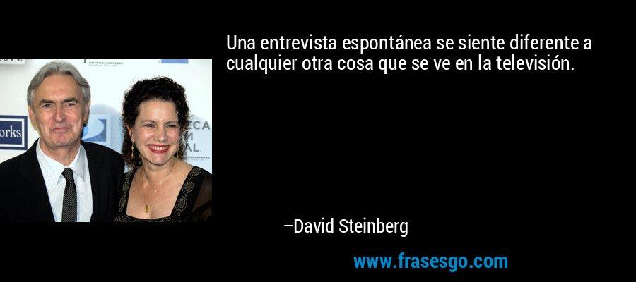 Una entrevista espontánea se siente diferente a cualquier otra cosa que se ve en la televisión. – David Steinberg