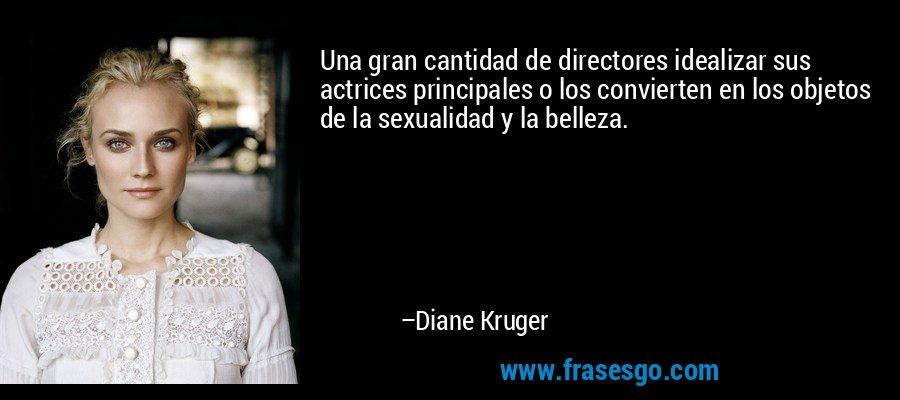 Una gran cantidad de directores idealizar sus actrices principales o los convierten en los objetos de la sexualidad y la belleza. – Diane Kruger