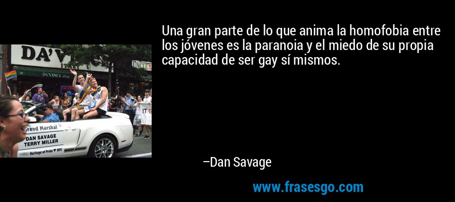 Una gran parte de lo que anima la homofobia entre los jóvenes es la paranoia y el miedo de su propia capacidad de ser gay sí mismos. – Dan Savage