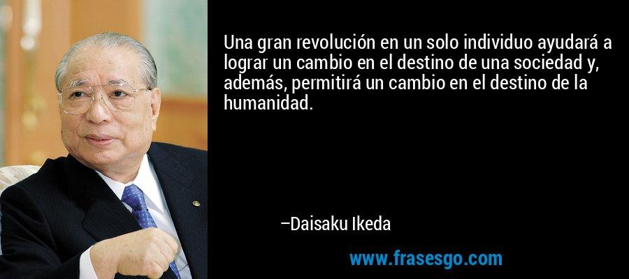Una gran revolución en un solo individuo ayudará a lograr un cambio en el destino de una sociedad y, además, permitirá un cambio en el destino de la humanidad. – Daisaku Ikeda