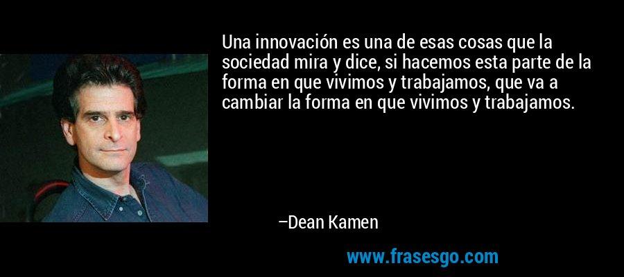 Una innovación es una de esas cosas que la sociedad mira y dice, si hacemos esta parte de la forma en que vivimos y trabajamos, que va a cambiar la forma en que vivimos y trabajamos. – Dean Kamen