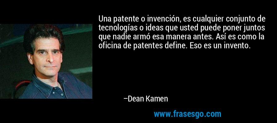 Una patente o invención, es cualquier conjunto de tecnologías o ideas que usted puede poner juntos que nadie armó esa manera antes. Así es como la oficina de patentes define. Eso es un invento. – Dean Kamen