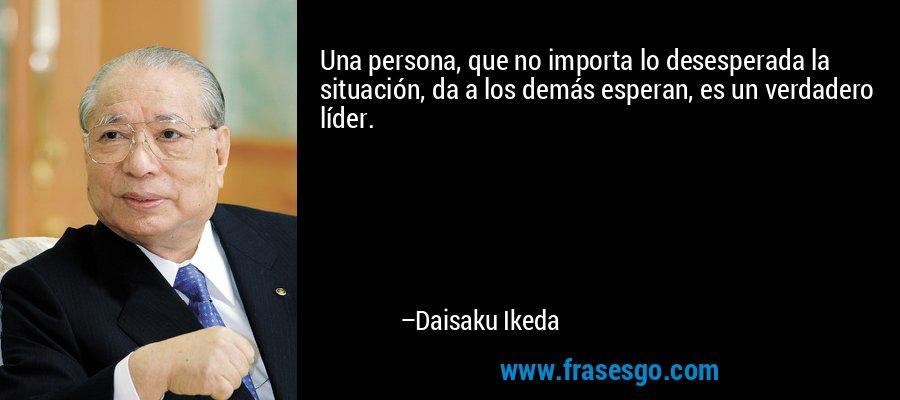 Una persona, que no importa lo desesperada la situación, da a los demás esperan, es un verdadero líder. – Daisaku Ikeda