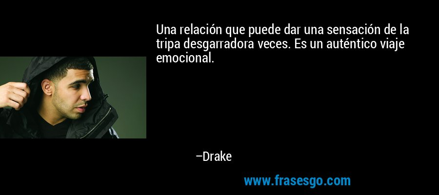 Una relación que puede dar una sensación de la tripa desgarradora veces. Es un auténtico viaje emocional. – Drake