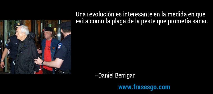 Una revolución es interesante en la medida en que evita como la plaga de la peste que prometía sanar. – Daniel Berrigan