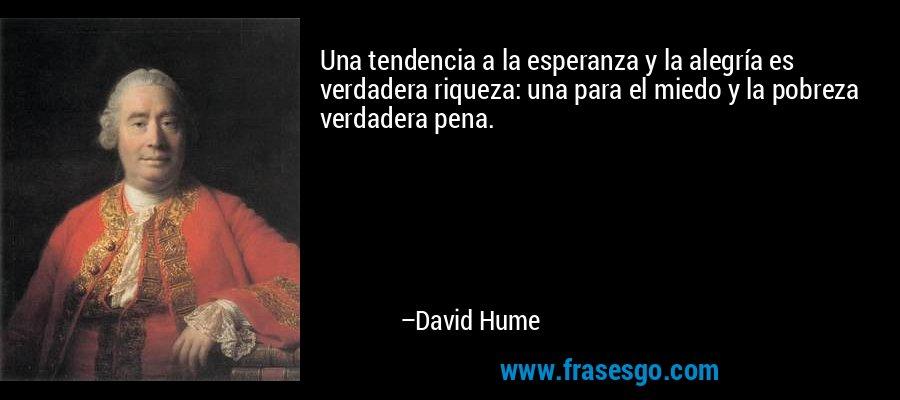 Una tendencia a la esperanza y la alegría es verdadera riqueza: una para el miedo y la pobreza verdadera pena. – David Hume