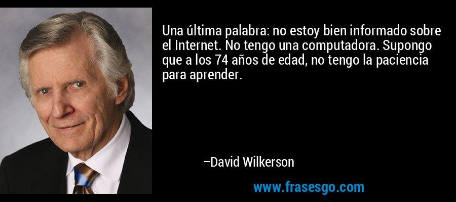 Una última palabra: no estoy bien informado sobre el Internet. No tengo una computadora. Supongo que a los 74 años de edad, no tengo la paciencia para aprender. – David Wilkerson