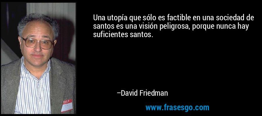 Una utopía que sólo es factible en una sociedad de santos es una visión peligrosa, porque nunca hay suficientes santos. – David Friedman