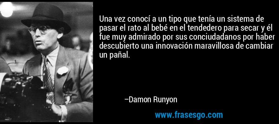 Una vez conocí a un tipo que tenía un sistema de pasar el rato al bebé en el tendedero para secar y él fue muy admirado por sus conciudadanos por haber descubierto una innovación maravillosa de cambiar un pañal. – Damon Runyon
