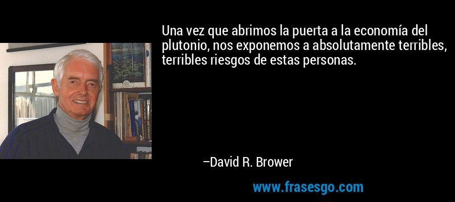 Una vez que abrimos la puerta a la economía del plutonio, nos exponemos a absolutamente terribles, terribles riesgos de estas personas. – David R. Brower