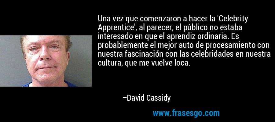 Una vez que comenzaron a hacer la 'Celebrity Apprentice', al parecer, el público no estaba interesado en que el aprendiz ordinaria. Es probablemente el mejor auto de procesamiento con nuestra fascinación con las celebridades en nuestra cultura, que me vuelve loca. – David Cassidy