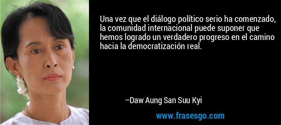 Una vez que el diálogo político serio ha comenzado, la comunidad internacional puede suponer que hemos logrado un verdadero progreso en el camino hacia la democratización real. – Daw Aung San Suu Kyi