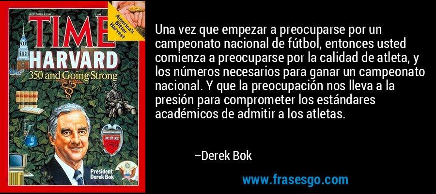 Una vez que empezar a preocuparse por un campeonato nacional de fútbol, entonces usted comienza a preocuparse por la calidad de atleta, y los números necesarios para ganar un campeonato nacional. Y que la preocupación nos lleva a la presión para comprometer los estándares académicos de admitir a los atletas. – Derek Bok