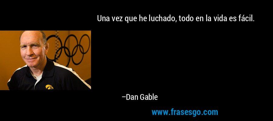 Una vez que he luchado, todo en la vida es fácil. – Dan Gable