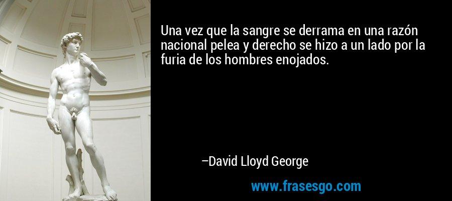 Una vez que la sangre se derrama en una razón nacional pelea y derecho se hizo a un lado por la furia de los hombres enojados. – David Lloyd George