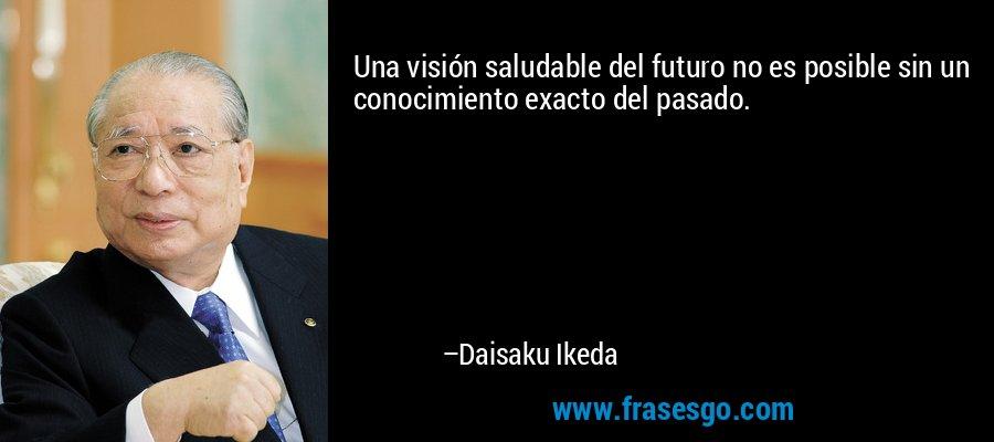 Una visión saludable del futuro no es posible sin un conocimiento exacto del pasado. – Daisaku Ikeda