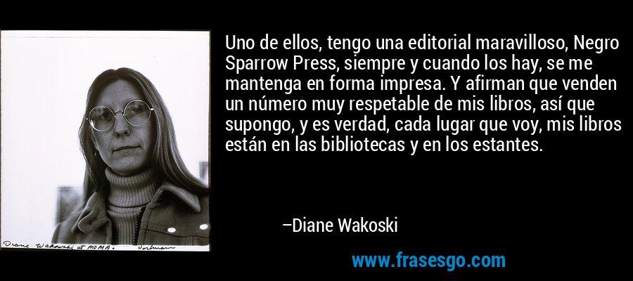 Uno de ellos, tengo una editorial maravilloso, Negro Sparrow Press, siempre y cuando los hay, se me mantenga en forma impresa. Y afirman que venden un número muy respetable de mis libros, así que supongo, y es verdad, cada lugar que voy, mis libros están en las bibliotecas y en los estantes. – Diane Wakoski