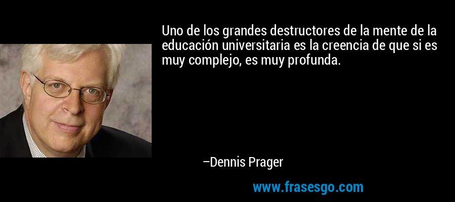 Uno de los grandes destructores de la mente de la educación universitaria es la creencia de que si es muy complejo, es muy profunda. – Dennis Prager