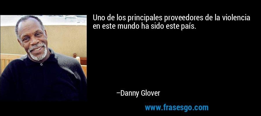 Uno de los principales proveedores de la violencia en este mundo ha sido este país. – Danny Glover