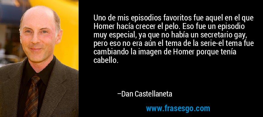 Uno de mis episodios favoritos fue aquel en el que Homer hacía crecer el pelo. Eso fue un episodio muy especial, ya que no había un secretario gay, pero eso no era aún el tema de la serie-el tema fue cambiando la imagen de Homer porque tenía cabello. – Dan Castellaneta