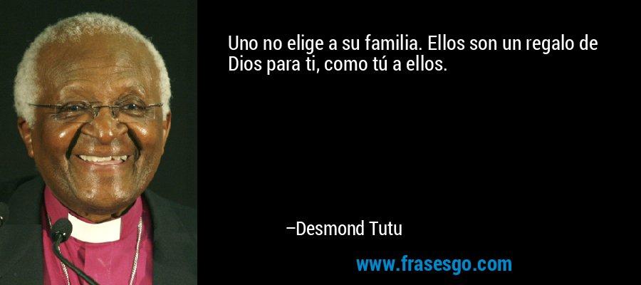 Uno no elige a su familia. Ellos son un regalo de Dios para ti, como tú a ellos. – Desmond Tutu