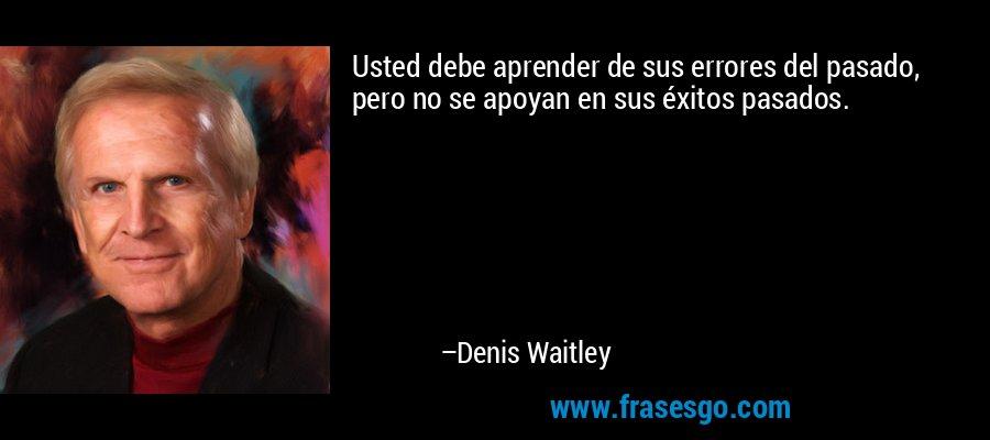 Usted debe aprender de sus errores del pasado, pero no se apoyan en sus éxitos pasados. – Denis Waitley