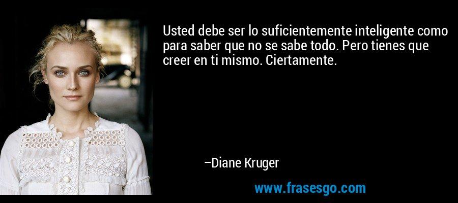 Usted debe ser lo suficientemente inteligente como para saber que no se sabe todo. Pero tienes que creer en ti mismo. Ciertamente. – Diane Kruger
