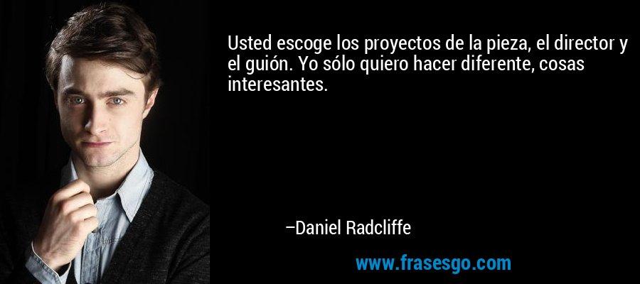 Usted escoge los proyectos de la pieza, el director y el guión. Yo sólo quiero hacer diferente, cosas interesantes. – Daniel Radcliffe