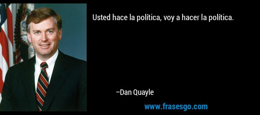 Usted hace la política, voy a hacer la política. – Dan Quayle