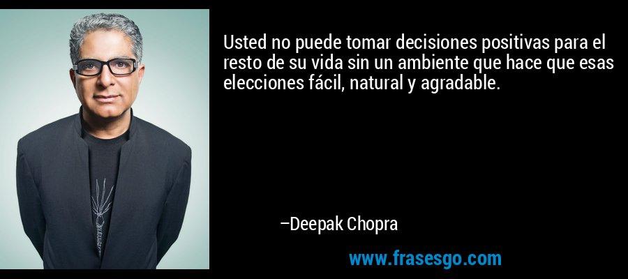 Usted no puede tomar decisiones positivas para el resto de su vida sin un ambiente que hace que esas elecciones fácil, natural y agradable. – Deepak Chopra