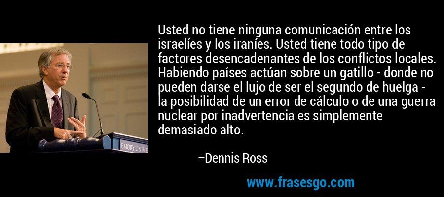 Usted no tiene ninguna comunicación entre los israelíes y los iraníes. Usted tiene todo tipo de factores desencadenantes de los conflictos locales. Habiendo países actúan sobre un gatillo - donde no pueden darse el lujo de ser el segundo de huelga - la posibilidad de un error de cálculo o de una guerra nuclear por inadvertencia es simplemente demasiado alto. – Dennis Ross