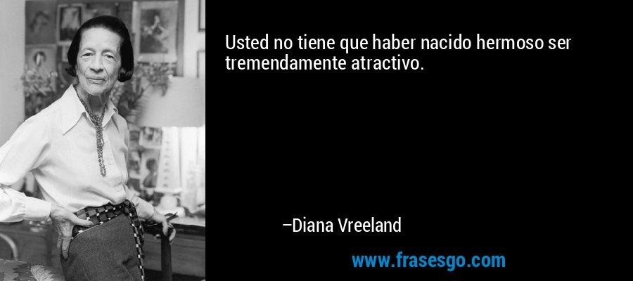 Usted no tiene que haber nacido hermoso ser tremendamente atractivo. – Diana Vreeland